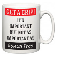 Get a GRIP! It's Important But Not As Important As Bonsai Tree  Mug
