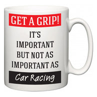 Get a GRIP! It's Important But Not As Important As Car Racing  Mug