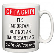 Get a GRIP! It's Important But Not As Important As Coin Collecting  Mug