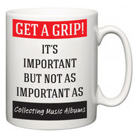 Get a GRIP! It's Important But Not As Important As Collecting Music Albums  Mug