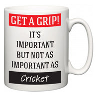 Get a GRIP! It's Important But Not As Important As Cricket  Mug