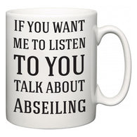 If You Want Me To ListenTo You Talk About Abseiling  Mug