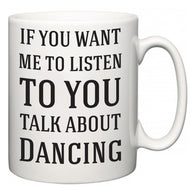 If You Want Me To ListenTo You Talk About Dancing  Mug