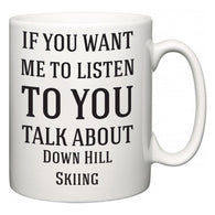 If You Want Me To ListenTo You Talk About Down Hill Skiing  Mug