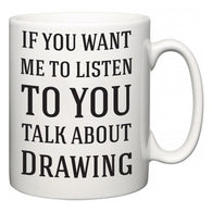 If You Want Me To ListenTo You Talk About Drawing  Mug