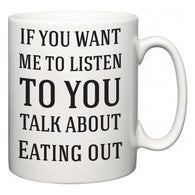 If You Want Me To ListenTo You Talk About Eating out  Mug