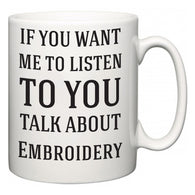 If You Want Me To ListenTo You Talk About Embroidery  Mug