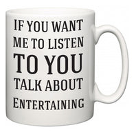 If You Want Me To ListenTo You Talk About Entertaining  Mug