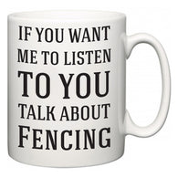 If You Want Me To ListenTo You Talk About Fencing  Mug