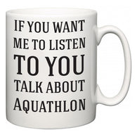If You Want Me To ListenTo You Talk About Aquathlon  Mug