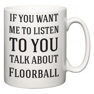 If You Want Me To ListenTo You Talk About Floorball  Mug