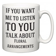 If You Want Me To ListenTo You Talk About Floral Arrangements  Mug