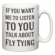 If You Want Me To ListenTo You Talk About Fly Tying  Mug