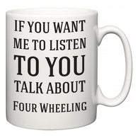If You Want Me To ListenTo You Talk About Four Wheeling  Mug