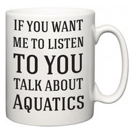 If You Want Me To ListenTo You Talk About Aquatics  Mug