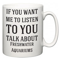 If You Want Me To ListenTo You Talk About Freshwater Aquariums  Mug