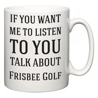 If You Want Me To ListenTo You Talk About Frisbee Golf  Mug