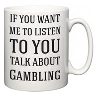 If You Want Me To ListenTo You Talk About Gambling  Mug