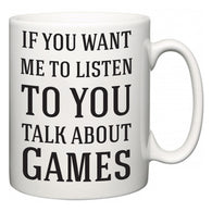 If You Want Me To ListenTo You Talk About Games  Mug