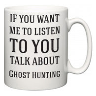 If You Want Me To ListenTo You Talk About Ghost Hunting  Mug