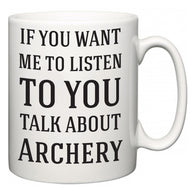If You Want Me To ListenTo You Talk About Archery  Mug