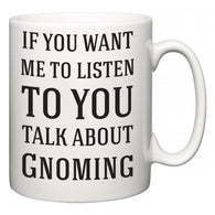 If You Want Me To ListenTo You Talk About Gnoming  Mug