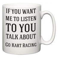 If You Want Me To ListenTo You Talk About Go Kart Racing  Mug