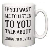 If You Want Me To ListenTo You Talk About Going to movies  Mug