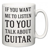 If You Want Me To ListenTo You Talk About Guitar  Mug