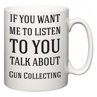 If You Want Me To ListenTo You Talk About Gun Collecting  Mug