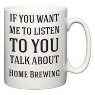 If You Want Me To ListenTo You Talk About Home Brewing  Mug
