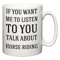 If You Want Me To ListenTo You Talk About Horse riding  Mug