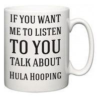 If You Want Me To ListenTo You Talk About Hula Hooping  Mug