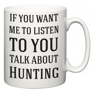 If You Want Me To ListenTo You Talk About Hunting  Mug