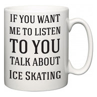 If You Want Me To ListenTo You Talk About Ice Skating  Mug