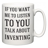If You Want Me To ListenTo You Talk About Inventing  Mug