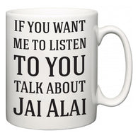 If You Want Me To ListenTo You Talk About Jai Alai  Mug
