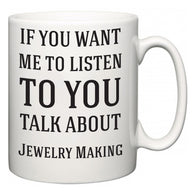 If You Want Me To ListenTo You Talk About Jewelry Making  Mug