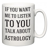 If You Want Me To ListenTo You Talk About Astrology  Mug