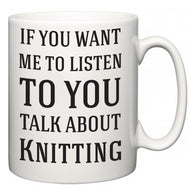 If You Want Me To ListenTo You Talk About Knitting  Mug