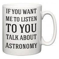 If You Want Me To ListenTo You Talk About Astronomy  Mug