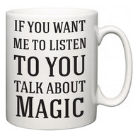 If You Want Me To ListenTo You Talk About Magic  Mug