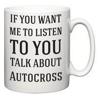 If You Want Me To ListenTo You Talk About Autocross  Mug