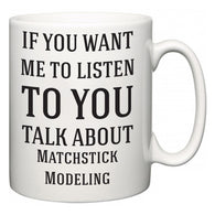 If You Want Me To ListenTo You Talk About Matchstick Modeling  Mug