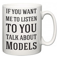 If You Want Me To ListenTo You Talk About Models  Mug