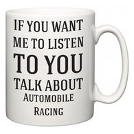 If You Want Me To ListenTo You Talk About Automobile Racing  Mug
