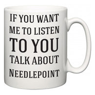 If You Want Me To ListenTo You Talk About Needlepoint  Mug