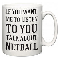 If You Want Me To ListenTo You Talk About Netball  Mug
