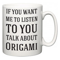 If You Want Me To ListenTo You Talk About Origami  Mug