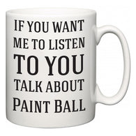 If You Want Me To ListenTo You Talk About Paint Ball  Mug